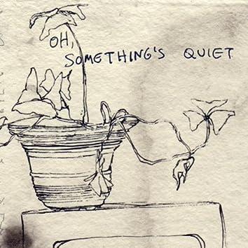 Oh, Something's Quiet