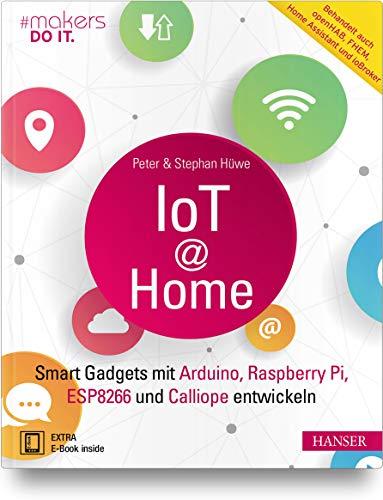 IoT at Home: Smart Gadgets mit Arduino, Raspberry Pi, ESP8266 und Calliope entwickeln. Behandelt auch openHAB, FHEM, Home Assistant und ioBroker (makers DO IT)