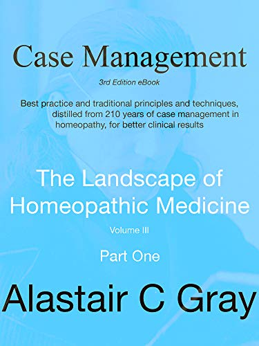 Case Management in Homeopathic Medicine - Part One: Best Practice - Traditional principles and techniques distilled from 200 years of case management in ... Landscape of Homeopathic Medicine Book 1)