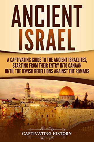 Ancient Israel: A Captivating Guide to the Ancient Israelites, Starting From their Entry into Canaan Until the Jewish Rebellions against the...