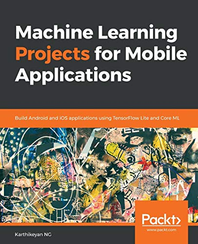 Machine Learning Projects for Mobile Applications: Build Android and iOS applications using TensorFlow Lite and Core ML