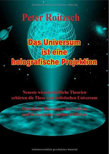 Das Universum ist eine holografische Projektion: Neueste wissenschaftliche Theorien erhärten die These vom holografischen Universum. Rätselhafte ... Gehirns und Bewusstseins werden erklärbar.
