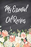 My Essential Oil Recipes: Blank Recipe Book; Journal; Record Your Most Used Blends; Notes to Write in for Women & Men Who Love Aromatherapy, Keep ... inches, 100 pages) (Natural Medicine Cabinet)