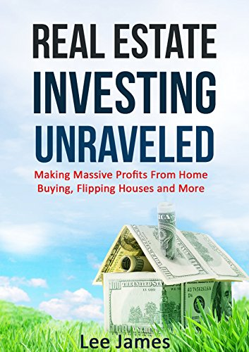 Real Estate: Real Estate Investing Unraveled: Making Massive Profits From Home Buying, Flipping Houses and More (Flipping Houses, Home Buying, Real Estate ... Management, Real Esta