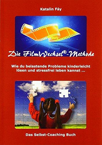 Die FilmWechsel®-Methode: Wie du belastende Probleme kinderleicht lösen und stressfrei leben kannst ...