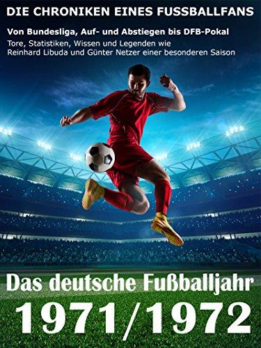 Das deutsche Fußballjahr 1971 / 1972: Von Bundesliga, Auf- und Abstiegen bis DFB-Pokal - Tore, Statistiken, Wissen und Legenden wie Reinhard Libuda und Günter Netzer einer besonderen Saison