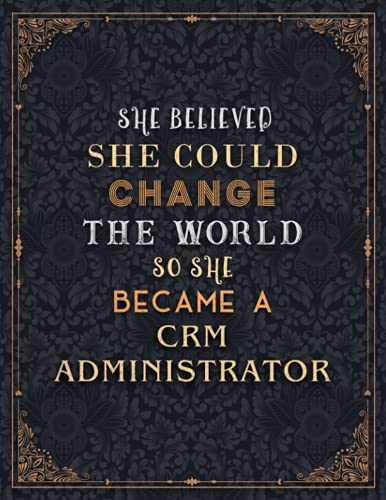 Crm Administrator Lined Notebook - She Believed She Could Change The World So She Became A Crm Administrator Job Title Journal: A4, Journal, Schedule, ... 21.59 x 27.94 cm, Planning, 110 Pages