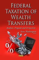 Federal Taxation of Wealth Transfers: Analyses, Proposals and Perspectives (Economic Issues, Problems and Perspectives)