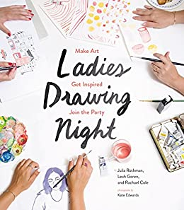 Ladies Drawing Night: Make Art, Get Inspired, Join the Party by [Julia Rothman, Leah Goren, Rachael Cole, Kate Edwards]