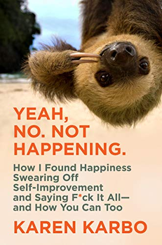 Yeah, No. Not Happening.: How I Found Happiness Swearing Off Self-Improvement and Saying F*ck It All―and How You Can Too