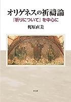 オリゲネスの祈禱論: 『祈りについて』を中心に (関西学院大学研究叢書)