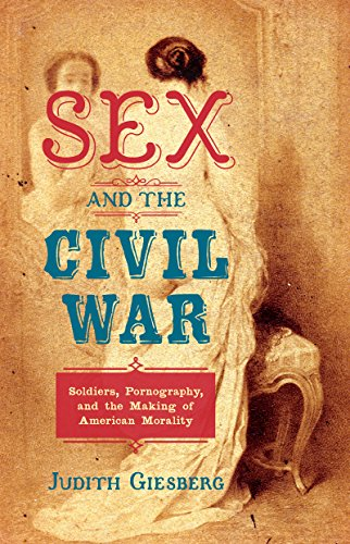 Sex and the Civil War: Soldiers, Pornography, and the Making of American Morality (The Steven and Janice Brose Lectures in the Civil War Era)