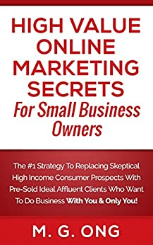 High Value Online Marketing Secrets For Small Business Owners: The #1 Strategy To Replacing Skeptical High Income Consumer Prospects With Pre-Sold Ideal Affluent Clients Who Want To Do Business... by [M.G. Ong, Trinity Publications Group, Christine Sierra Love]