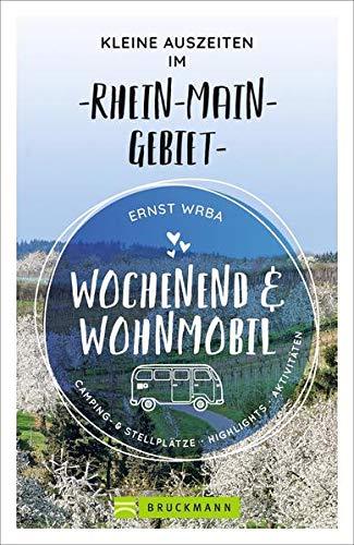 Wochenend und Wohnmobil. Kleine Auszeiten im Rhein-Main-Gebiet. Die besten Camping- und Stellplätze, alle Highlights und Aktivitäten für den Kurzurlaub. NEU 2021. (Wochenend & Wohnmobil)