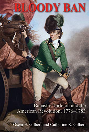 Bloody Ban: Banastre Tarleton and the American Revolution, 1776 – 1783