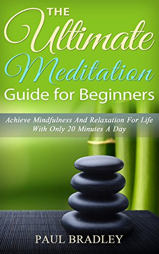 The Ultimate Meditation Guide For Beginners - Achieve Mindfulness and Relaxation For Life With Only 20 Minutes A Day (Meditation for Dummies, Meditation ... Meditation Now, Meditation Program Book 1)