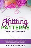 Knitting Patterns for Beginners: The Best Easy-to-Learn Method to Start Knitting from Scratch. Step-by-Step Illustrations and Instructions to Make your First Knitting Projects and Amaze Your Loved Ones