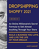 Dropshipping Shopify 2021 [5 Books in 1]: An Online Millionaire's Secret Formula To Sell Almost Anything Through Your Store, Build A Business You Love, And Live The Life Of Your Dreams