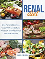 Renal Diet: Diet Plan and Nutrition Guide With Low Sodium, Potassium and Phosphorus Meal Plan Solution