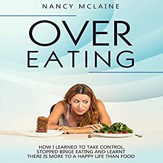 Overeating     How I Learned to Take Control, Stopped Binge Eating and Learnt There is More to a Happy Life than Food              By:                                                                                                                                 Nancy Mclaine                               Narrated by:                                                                                                                                 Caroline Feraday                      Length: 1 hr and 24 mins     29 ratings     Overall 4.7
