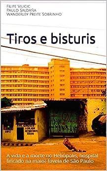 Tiros e bisturis: A vida e a morte no Heliópolis, hospital fincado na maior favela de São Paulo por [Filipe Vilicic, Paulo Saldaña, Wanderley Preite Sobrinho]