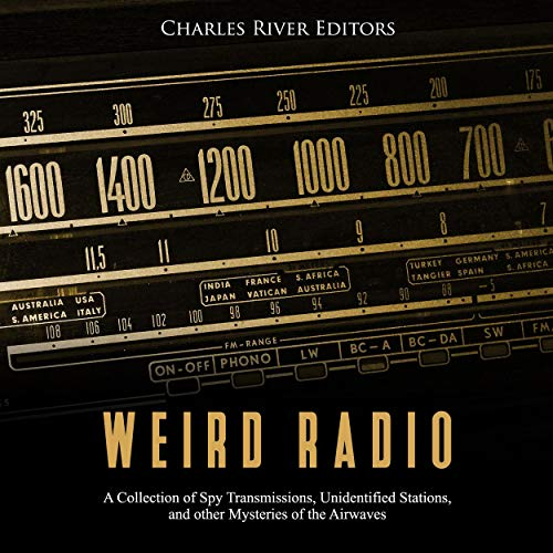 Weird Radio     A Collection of Spy Transmissions, Unidentified Stations, and Other Mysteries of the Airwaves              By:                                                                                                                                 Charles River Editors                               Narrated by:                                                                                                                                 Jim D. Johnston                      Length: 2 hrs and 18 mins     Not rated yet     Overall 0.0