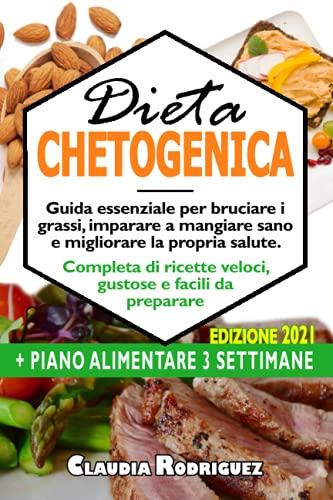 Dieta Chetogenica: Guida essenziale per bruciare i grassi, imparare a mangiare sano e migliorare la propria salute, completa di ricette veloci, gustose e facili da preparare, piano alimentare incluso