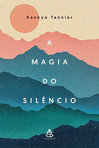A magia do silêncio: Um olhar moderno e descontraído sobre práticas e tradições milenares que conduzem à calma e à serenidade