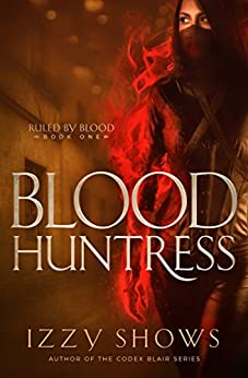 Blood Huntress (Ruled by Blood Book 2) by [Izzy Shows]