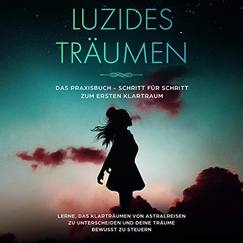 Luzides Träumen: Das Praxisbuch - Schritt für Schritt zum ersten Klartraum: Lerne, das Klarträumen von Astralreisen zu unterscheiden und deine Träume bewusst zu steuern