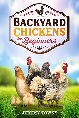 Backyard Chickens for Beginners: How to Start Raising Healthy Chickens Easily with Tips and Tricks...