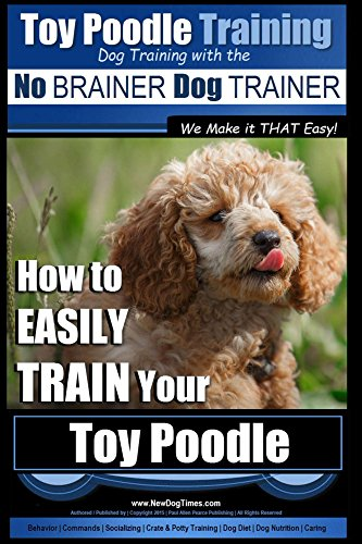 Toy Poodle Training | Dog Training with the No BRAINER Dog TRAINER ~ We Make it THAT Easy!: How to EASILY TRAIN Your Toy Poodle