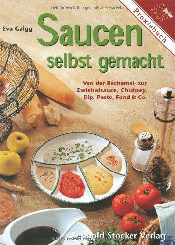 Saucen selbst gemacht: Von der Béchamel- zur Zwiebelsauce. Chutney, Dip, Pesto, Fond & Co.