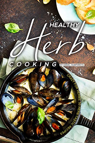 Healthy Herb Cooking: Crazy for Herbs; 50 Herb-tastic Recipes (English Edition)
