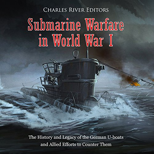 Submarine Warfare in World War I: The History and Legacy of the German U-boats and Allied Efforts to Counter Them audiobook cover art