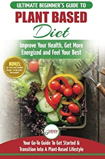Plant Based Diet: The Ultimate Beginner's Guide to Plant Based Diet Recipes for Beginners - Improve Your Health, Get More ...
