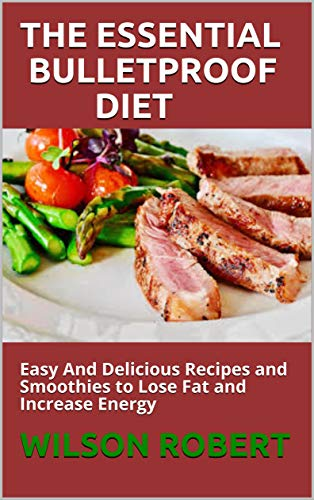 THE ESSENTIAL BULLETPROOF DIET : Easy And Delicious Recipes and Smoothies to Lose Fat and Increase E