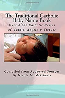 The Traditional Catholic Baby Name Book: Over 4,500 Catholic Names of Saints, Angels & Virtues