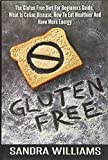 Gluten Free: The Gluten Free Diet For Beginners Guide, What Is Celiac Disease, How To Eat Healthier And Have More Energy (Grain Free Cookbook, Wheat ... Intolerance And Sensitivity) (Volume 1)