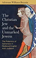 The Christian Jew and the Unmarked Jewess: The Polemics of Sameness in Medieval English Anti-judaism (Middle Ages Series)