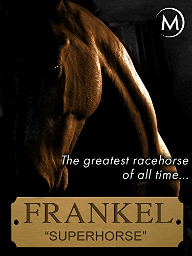 Frankel the Superhorse: The Greatest Racehorse of All Time