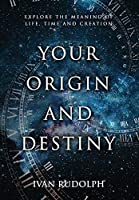Your Origin and Destiny: Explore the Meaning of Life, Time, and Creation