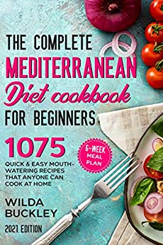 The Complete Mediterranean Diet Cookbook for Beginners: 1075 Quick & Easy Mouth-watering Recipes That Anyone Can Cook at Home | 6-Week Meal Plan by [Wilda  Buckley]
