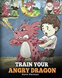 Train Your Angry Dragon: A Cute Children Story To Teach Kids About Emotions and Anger Management (My Dragon...