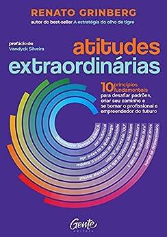 Atitudes extraordinárias: Os 10 princípios fundamentais para desafiar padrões, criar seu caminho e se tornar o profissional e empreendedor do futuro por [Renato Grinberg]