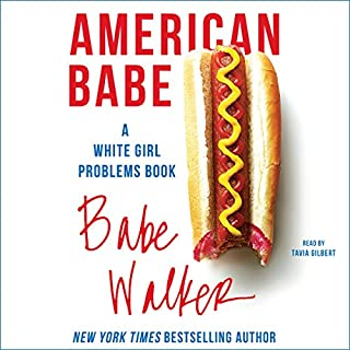 American Babe     A White Girl Problems Book              Written by:                                                                                                                                 Babe Walker                               Narrated by:                                                                                                                                 Tavia Gilbert                      Length: 5 hrs and 13 mins     1 rating     Overall 4.0