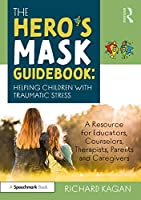 The Hero's Mask Guidebook: Helping Children with Traumatic Stress: A Resource for Educators, Counselors, Therapists, Parents and Caregivers