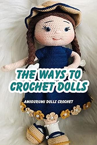 The Ways To Crochet Dolls: Amigurumi Dolls Crochet: Amigurumi Dolls Crochet (English Edition)
