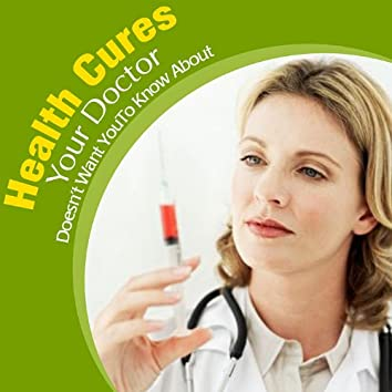 Health Cures Your Doctor Doesn't Want You to Know About