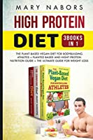 High Protein Diet (3 Books in 1): The Plant-Based Vegan Diet for Bodybuilding Athletes + Planted Based and Hight Protein Nutrition Guide + The Ultimate Guide for Weight Loss